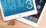 iPad Air 3 sẽ sử dụng màn hình 4K, cùng nhiều nâng cấp mạnh mẽ