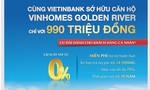 Cùng VietinBank sở hữu căn hộ Vinhomes Golden River với chỉ 990 triệu đồng