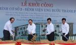 Thủ tướng Nguyễn Xuân Phúc dự lễ khởi công BV Ung Bướu cơ sở 2