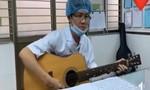 Xúc động bác sĩ ôm guitar hát động viên đồng nghiệp chống dịch